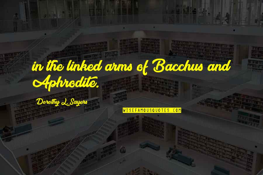 Bacchus D-79 Quotes By Dorothy L. Sayers: in the linked arms of Bacchus and Aphrodite.