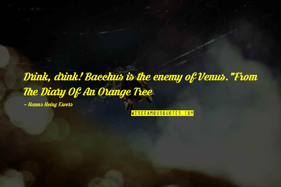 """Bacchus D-79 Quotes By Hanns Heinz Ewers: Drink, drink! Bacchus is the enemy of Venus.""""From"""