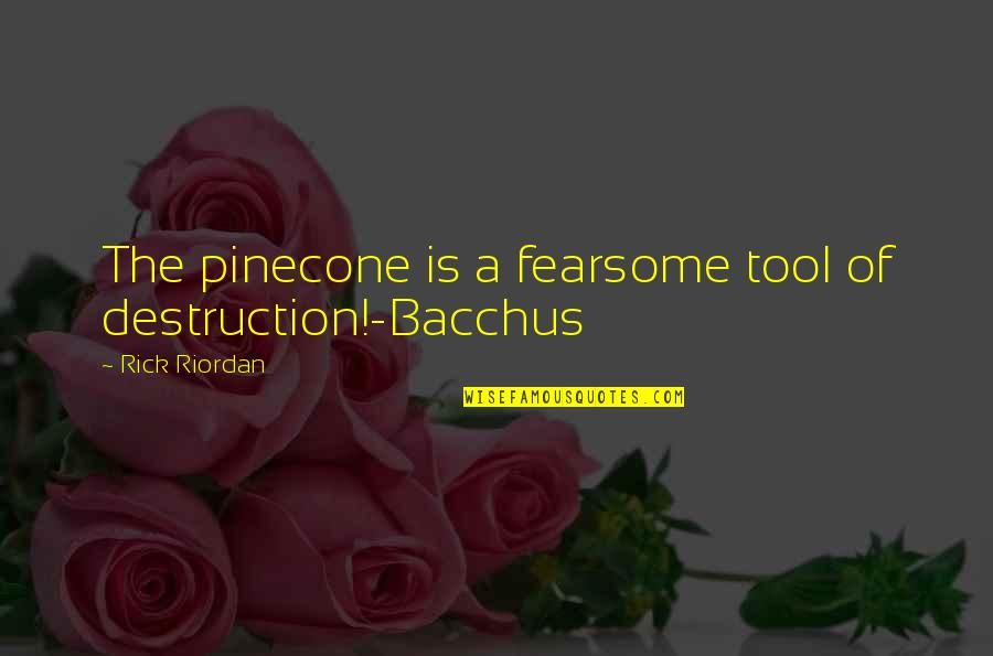Bacchus D-79 Quotes By Rick Riordan: The pinecone is a fearsome tool of destruction!-Bacchus