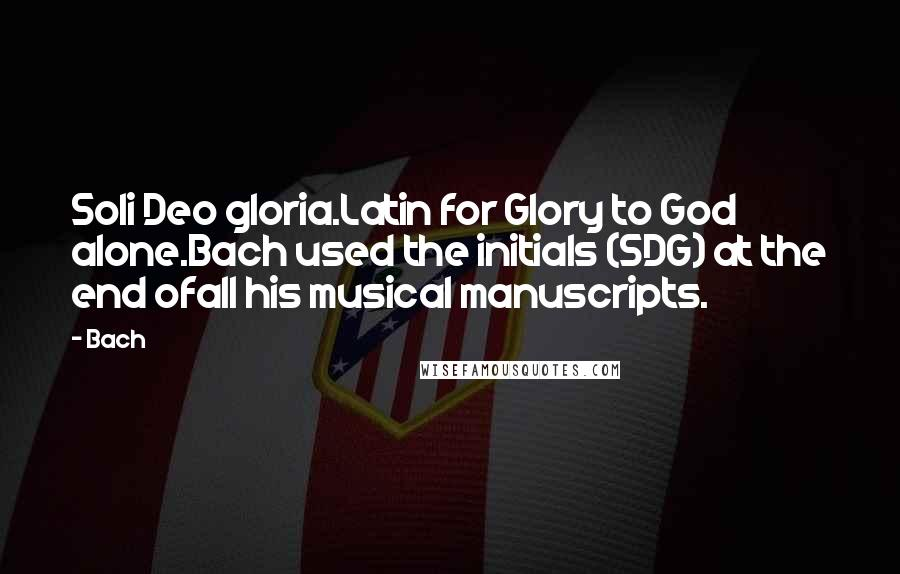 Bach quotes: Soli Deo gloria.Latin for Glory to God alone.Bach used the initials (SDG) at the end ofall his musical manuscripts.