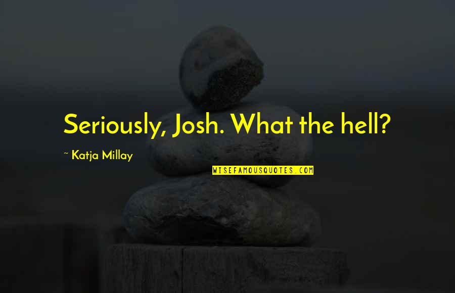 Bachelor Nz Quotes By Katja Millay: Seriously, Josh. What the hell?