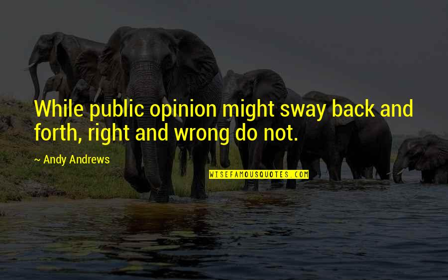 Back And Forth Quotes By Andy Andrews: While public opinion might sway back and forth,