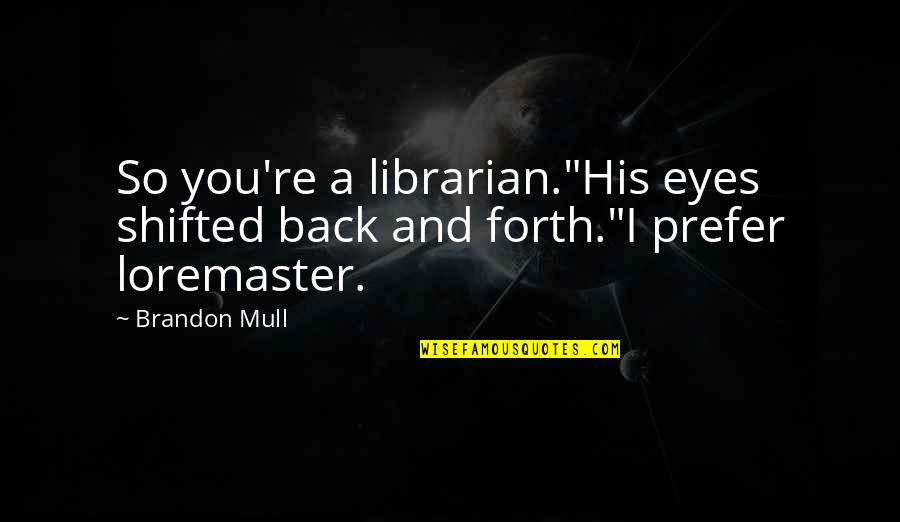 "Back And Forth Quotes By Brandon Mull: So you're a librarian.""His eyes shifted back and"