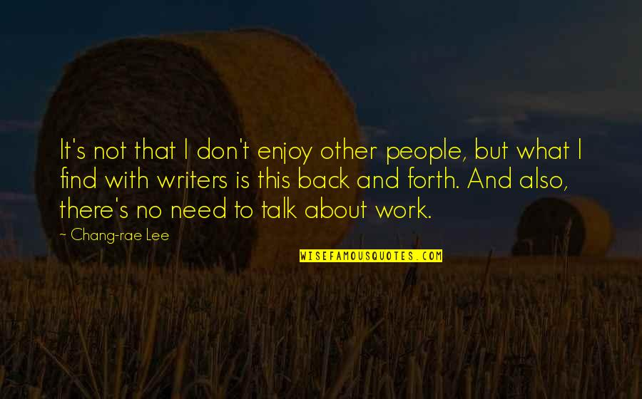 Back And Forth Quotes By Chang-rae Lee: It's not that I don't enjoy other people,