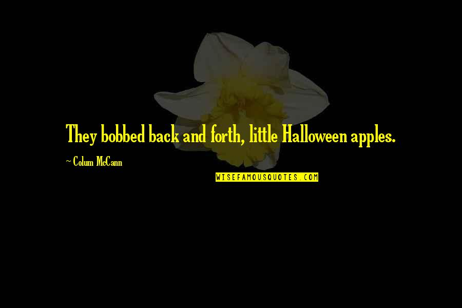 Back And Forth Quotes By Colum McCann: They bobbed back and forth, little Halloween apples.
