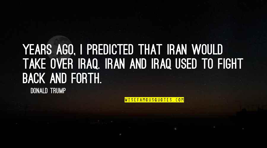 Back And Forth Quotes By Donald Trump: Years ago, I predicted that Iran would take