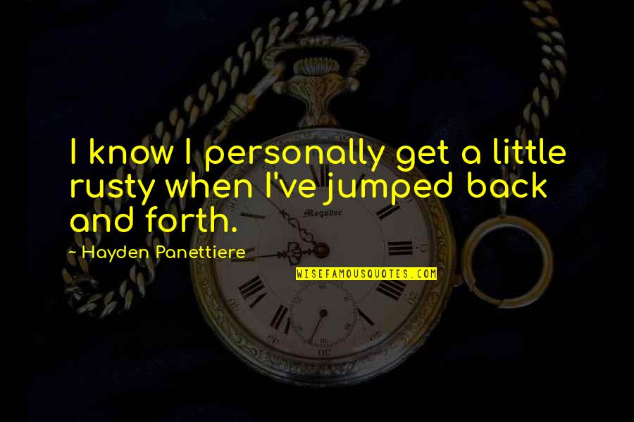 Back And Forth Quotes By Hayden Panettiere: I know I personally get a little rusty