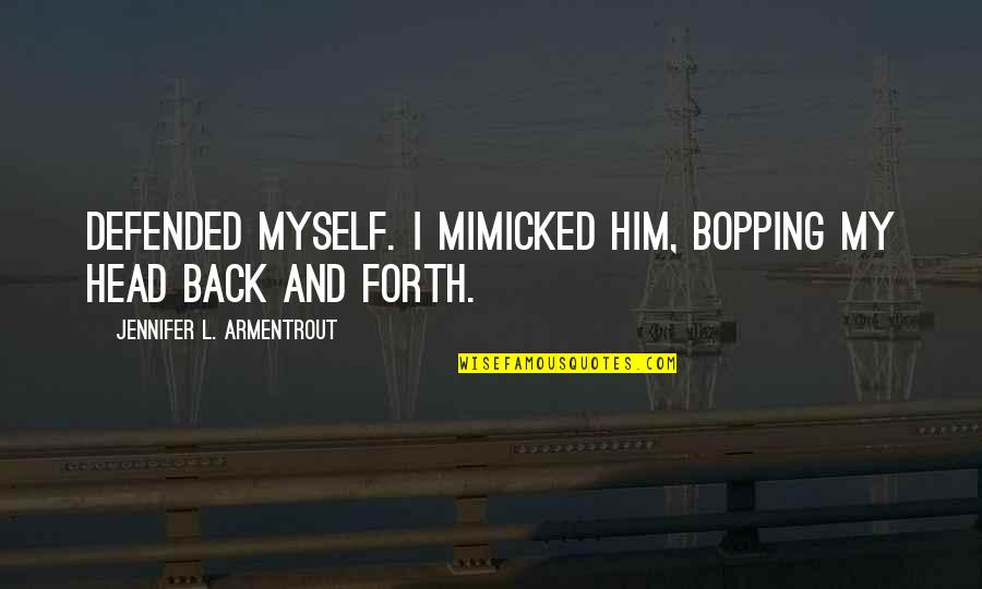 Back And Forth Quotes By Jennifer L. Armentrout: Defended myself. I mimicked him, bopping my head