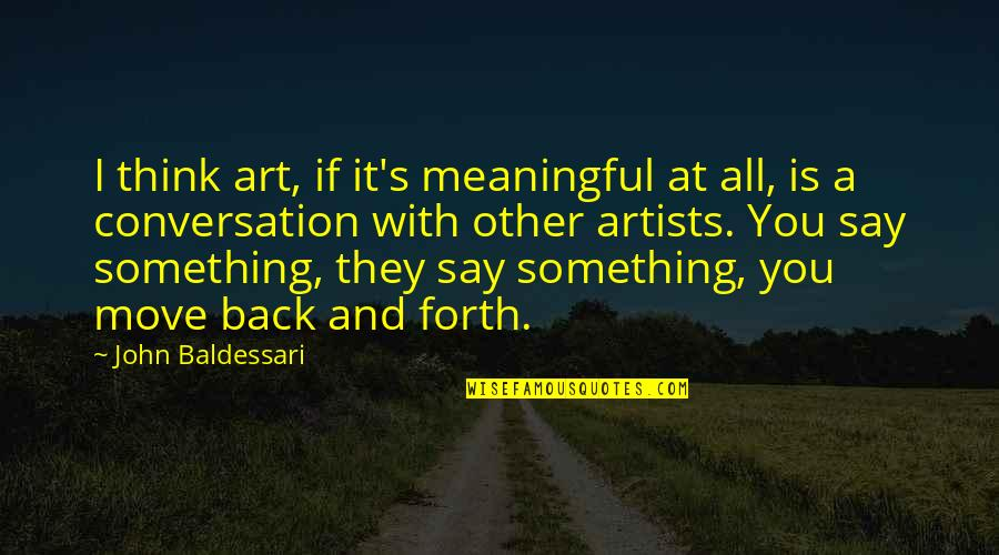 Back And Forth Quotes By John Baldessari: I think art, if it's meaningful at all,