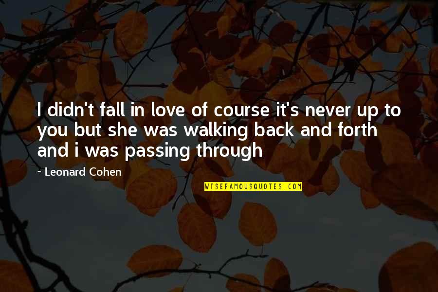 Back And Forth Quotes By Leonard Cohen: I didn't fall in love of course it's