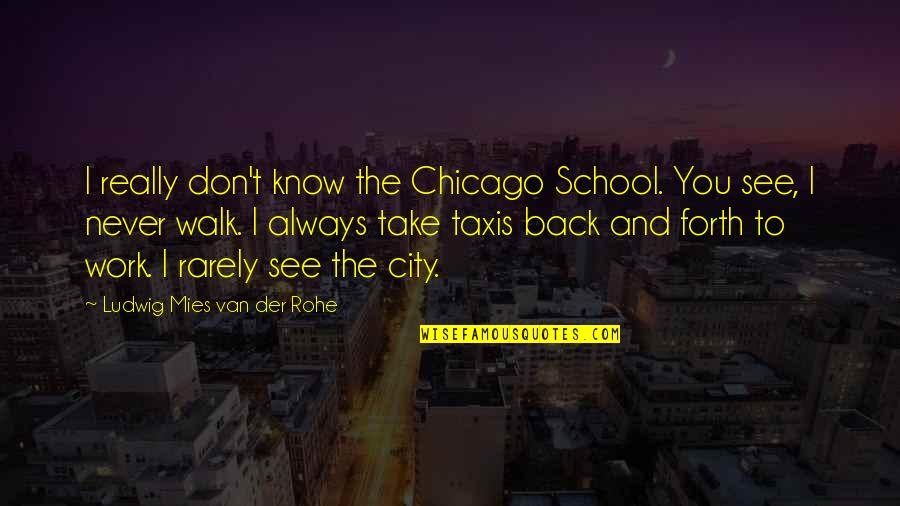 Back And Forth Quotes By Ludwig Mies Van Der Rohe: I really don't know the Chicago School. You