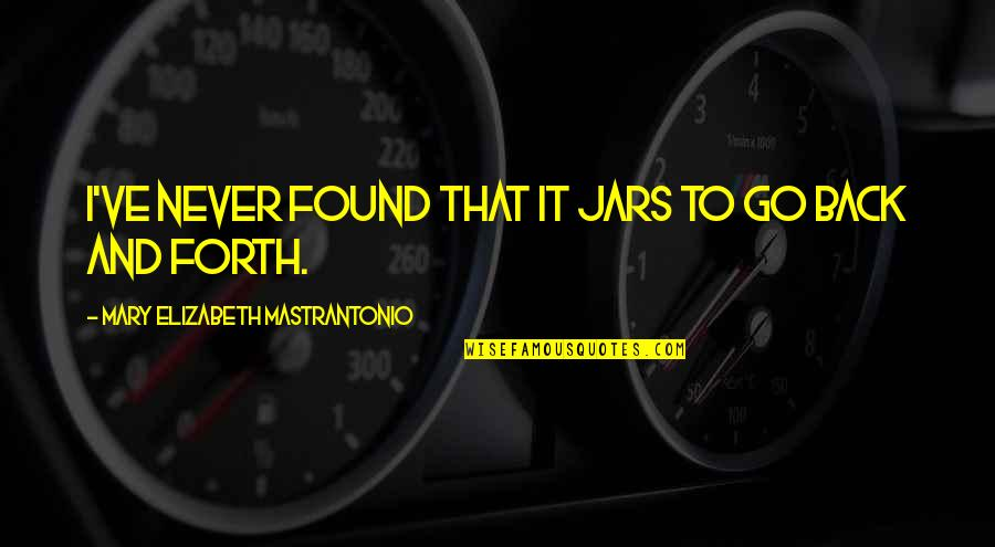 Back And Forth Quotes By Mary Elizabeth Mastrantonio: I've never found that it jars to go