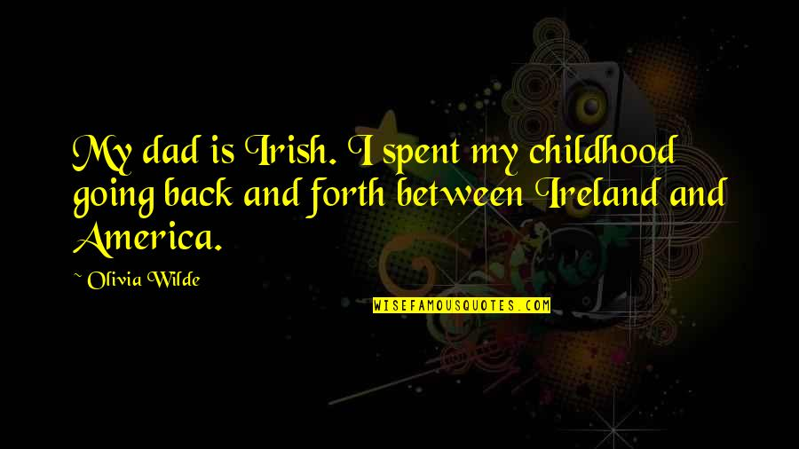 Back And Forth Quotes By Olivia Wilde: My dad is Irish. I spent my childhood