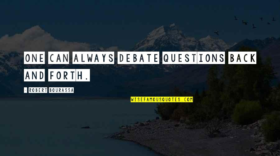 Back And Forth Quotes By Robert Bourassa: One can always debate questions back and forth.
