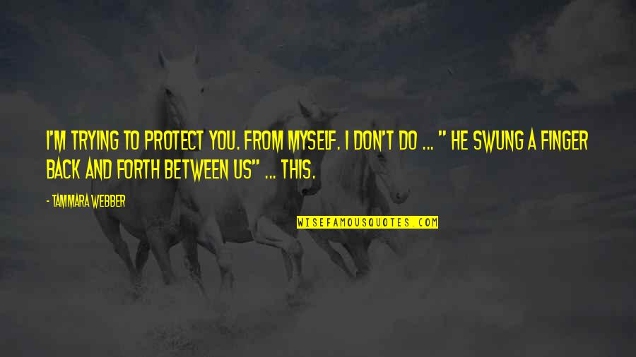 Back And Forth Quotes By Tammara Webber: I'm trying to protect you. From myself. I