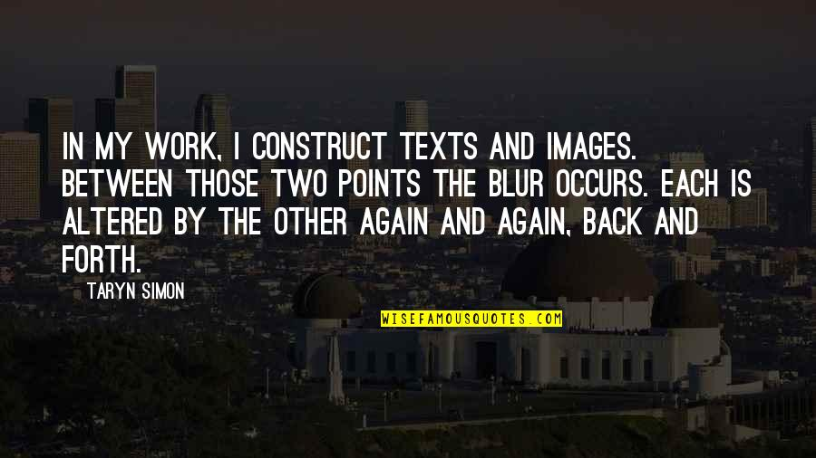 Back And Forth Quotes By Taryn Simon: In my work, I construct texts and images.