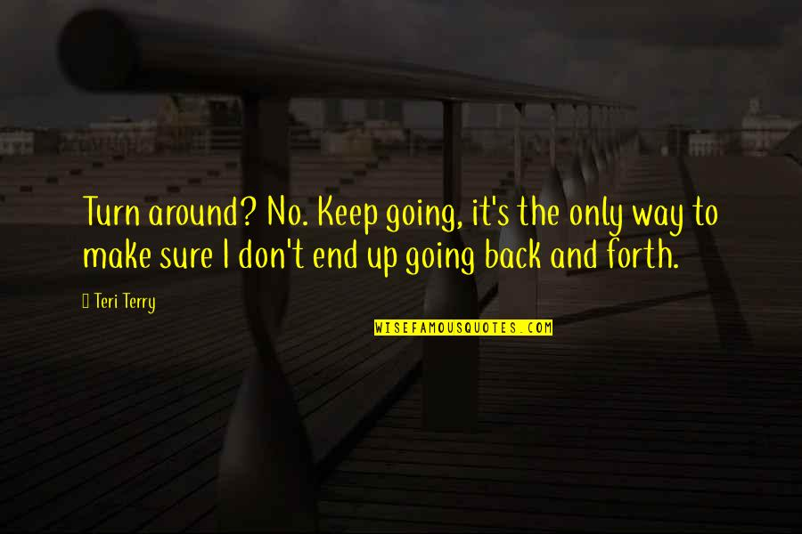 Back And Forth Quotes By Teri Terry: Turn around? No. Keep going, it's the only