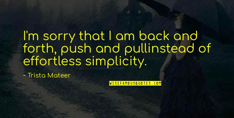 Back And Forth Quotes By Trista Mateer: I'm sorry that I am back and forth,