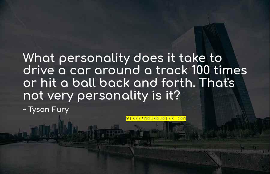 Back And Forth Quotes By Tyson Fury: What personality does it take to drive a