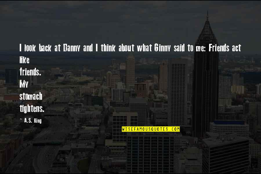 Back Friends Quotes By A.S. King: I look back at Danny and I think