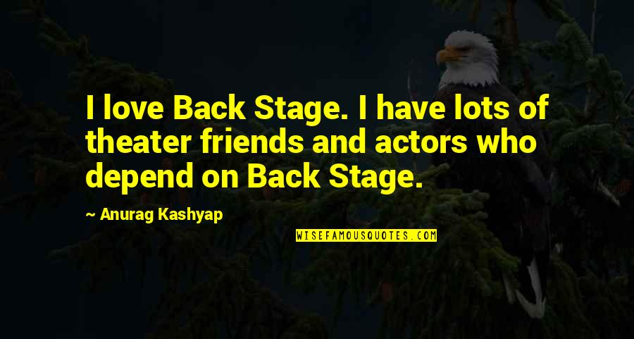 Back Friends Quotes By Anurag Kashyap: I love Back Stage. I have lots of
