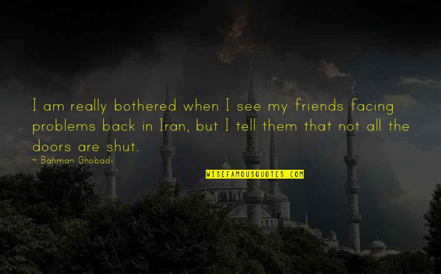 Back Friends Quotes By Bahman Ghobadi: I am really bothered when I see my
