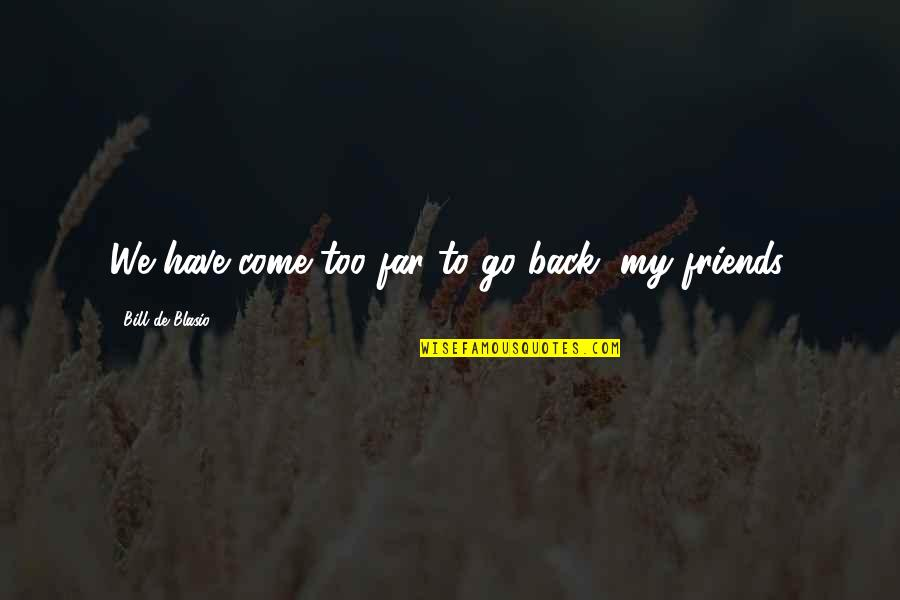 Back Friends Quotes By Bill De Blasio: We have come too far to go back,