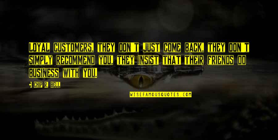 Back Friends Quotes By Chip R. Bell: Loyal customers, they don't just come back, they