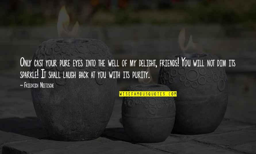 Back Friends Quotes By Friedrich Nietzsche: Only cast your pure eyes into the well