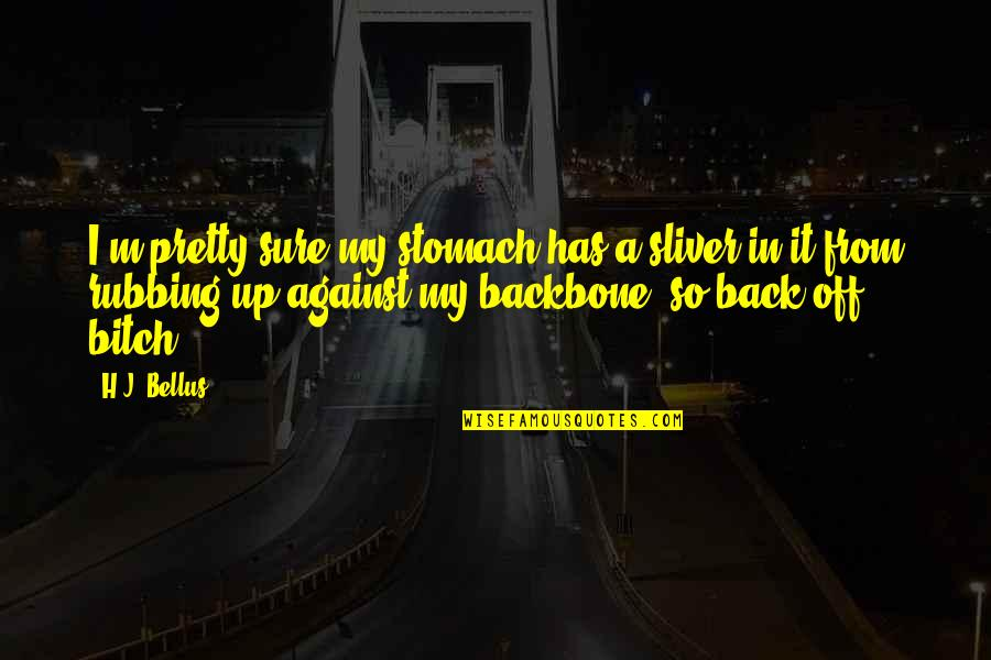 Back Friends Quotes By H.J. Bellus: I'm pretty sure my stomach has a sliver
