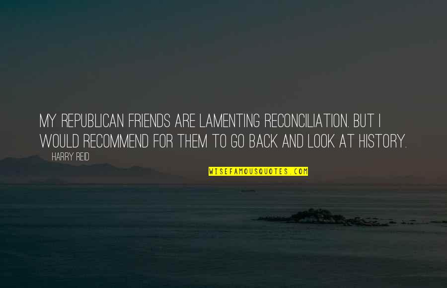 Back Friends Quotes By Harry Reid: My Republican friends are lamenting reconciliation. But I