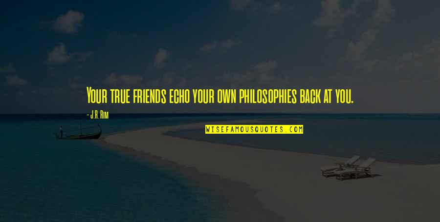 Back Friends Quotes By J.R. Rim: Your true friends echo your own philosophies back
