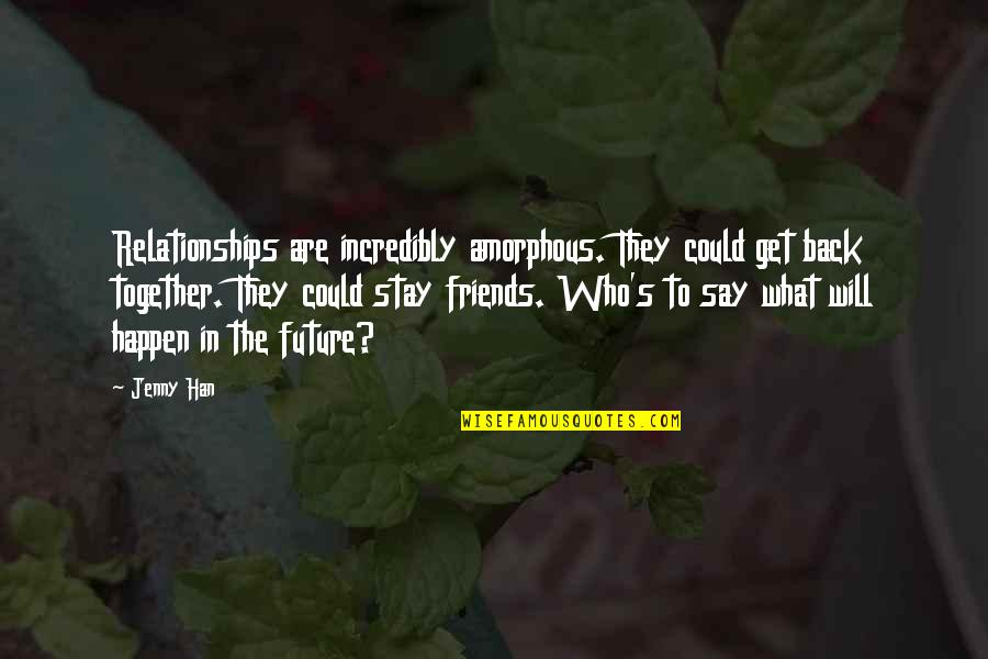 Back Friends Quotes By Jenny Han: Relationships are incredibly amorphous. They could get back