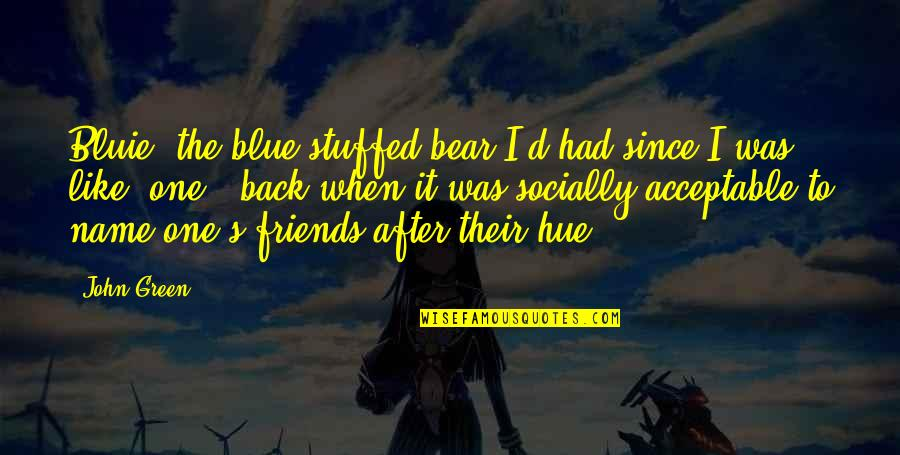 Back Friends Quotes By John Green: Bluie, the blue stuffed bear I'd had since