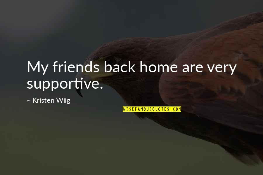 Back Friends Quotes By Kristen Wiig: My friends back home are very supportive.