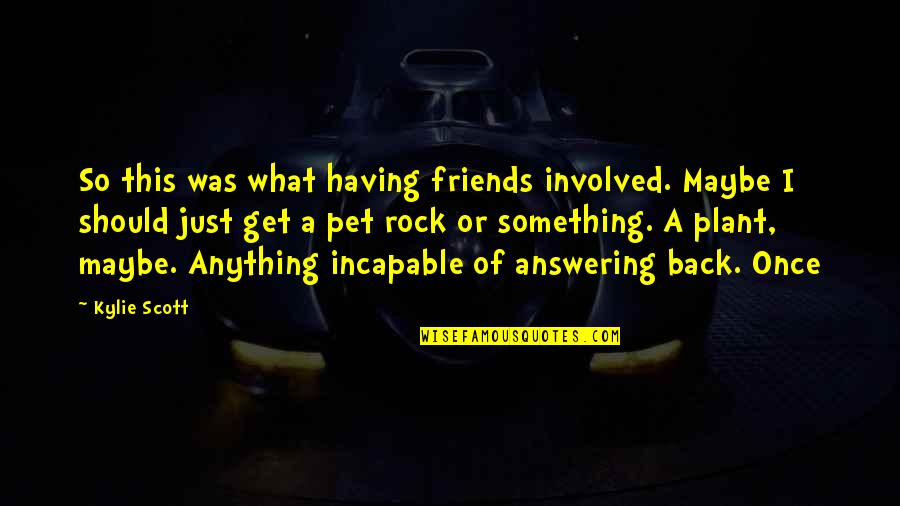 Back Friends Quotes By Kylie Scott: So this was what having friends involved. Maybe