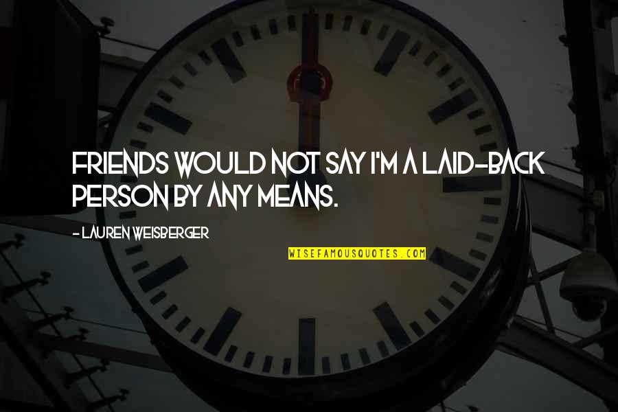 Back Friends Quotes By Lauren Weisberger: Friends would not say I'm a laid-back person