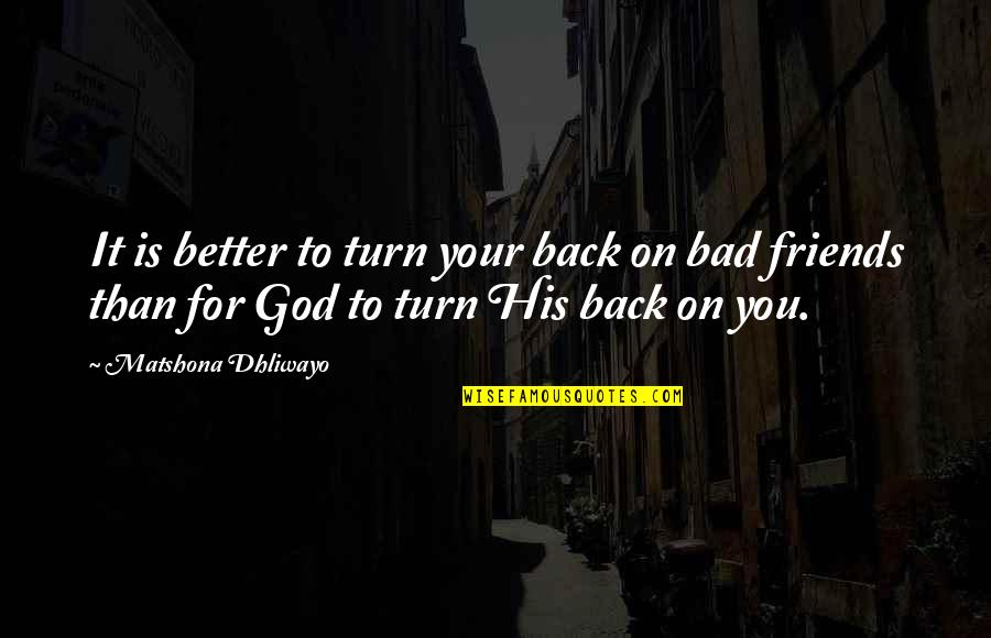 Back Friends Quotes By Matshona Dhliwayo: It is better to turn your back on