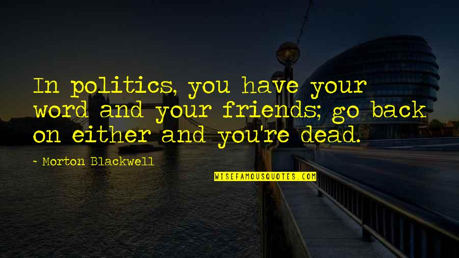 Back Friends Quotes By Morton Blackwell: In politics, you have your word and your