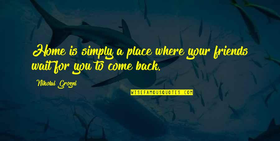 Back Friends Quotes By Nikolai Grozni: Home is simply a place where your friends