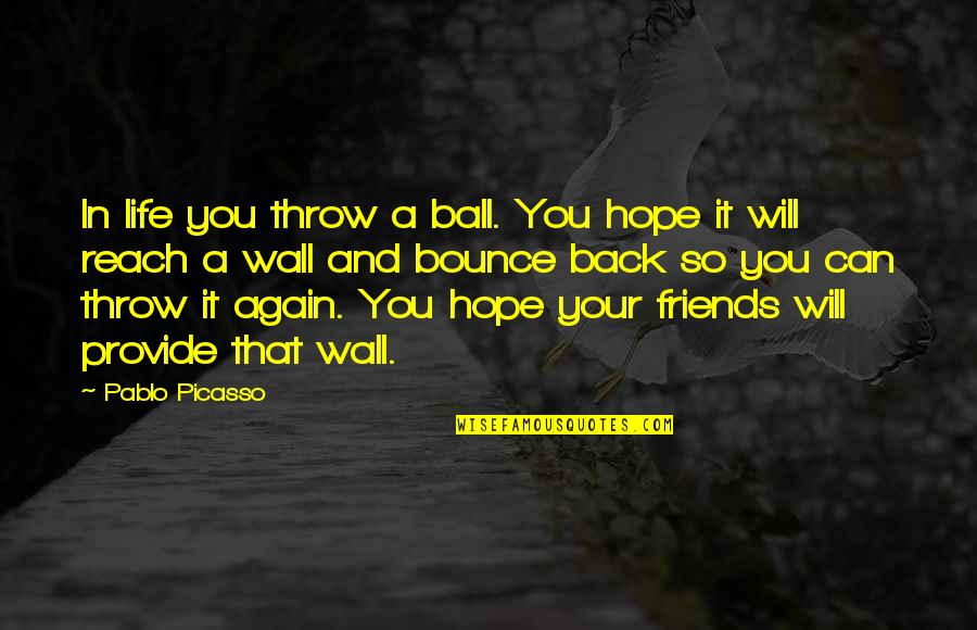 Back Friends Quotes By Pablo Picasso: In life you throw a ball. You hope