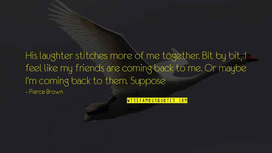 Back Friends Quotes By Pierce Brown: His laughter stitches more of me together. Bit