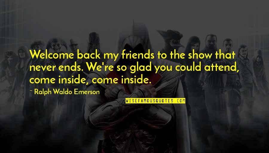 Back Friends Quotes By Ralph Waldo Emerson: Welcome back my friends to the show that