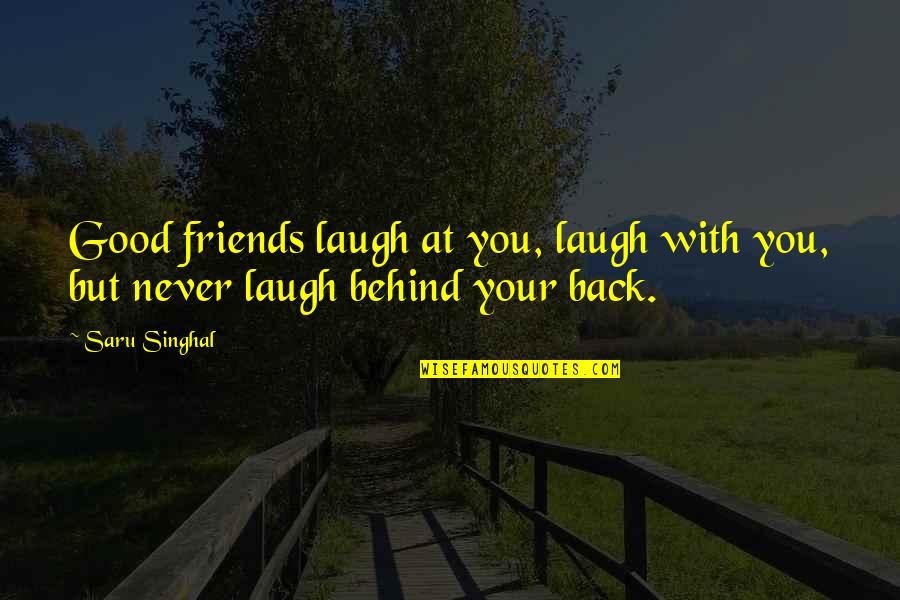 Back Friends Quotes By Saru Singhal: Good friends laugh at you, laugh with you,