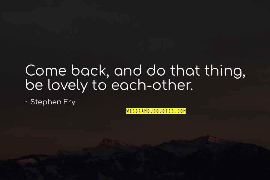 Back Friends Quotes By Stephen Fry: Come back, and do that thing, be lovely
