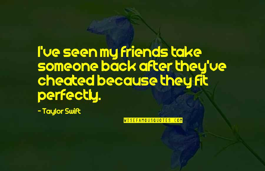 Back Friends Quotes By Taylor Swift: I've seen my friends take someone back after
