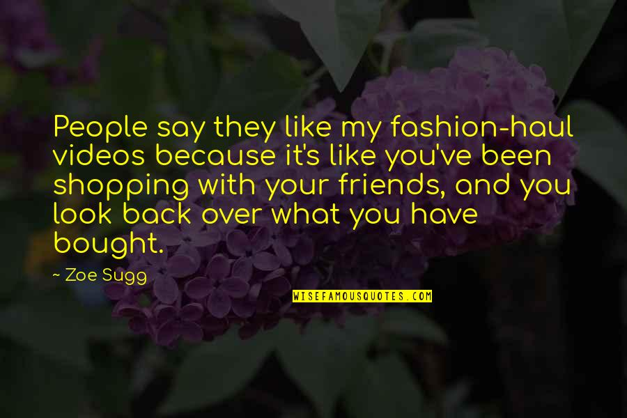 Back Friends Quotes By Zoe Sugg: People say they like my fashion-haul videos because