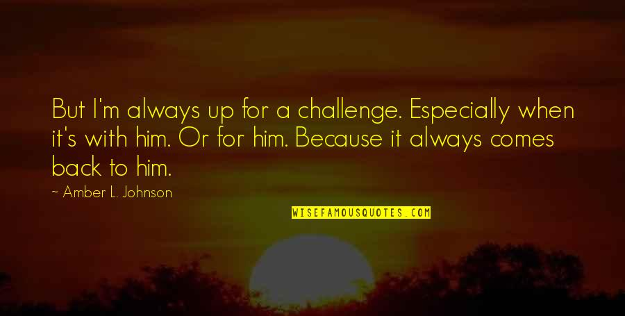 Back It Up Quotes By Amber L. Johnson: But I'm always up for a challenge. Especially