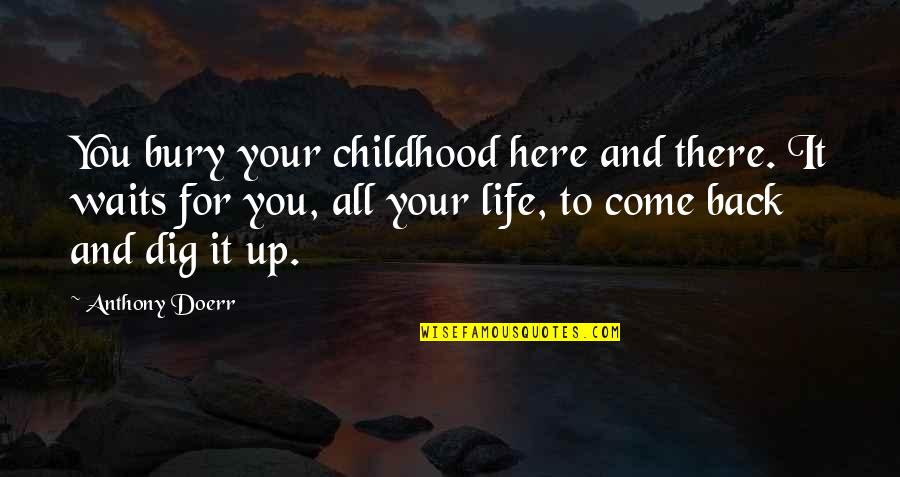 Back It Up Quotes By Anthony Doerr: You bury your childhood here and there. It