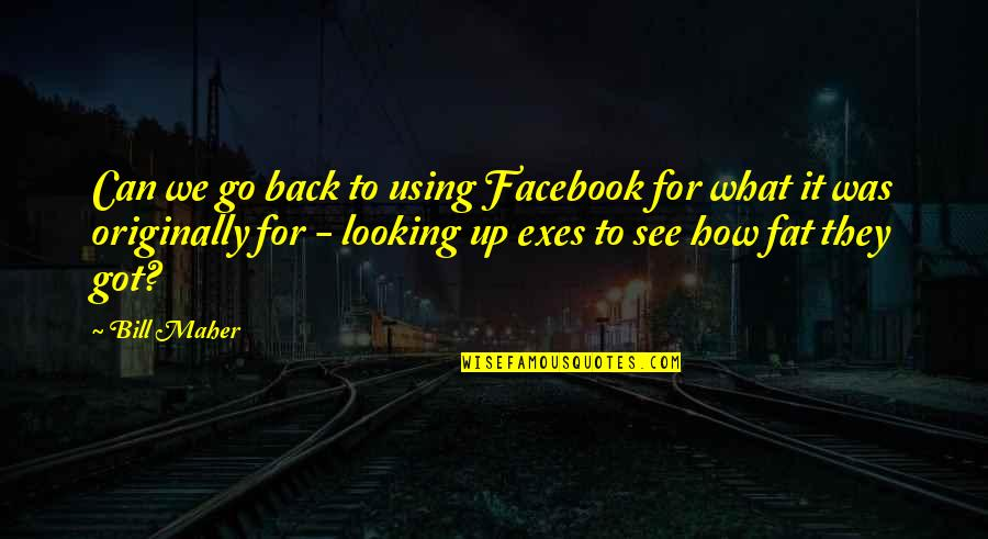 Back It Up Quotes By Bill Maher: Can we go back to using Facebook for